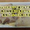 ちょっとのコツで誰でもできる!魚の味噌漬けを焦がさないように美味しくふっくら焼く方法