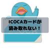 【再発行】イコカ(ICOCA)が読み取れない!そんな時どうする?【交通系カード】