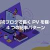 技術ブログで長くPVを稼ぐ 4つの記事パターン