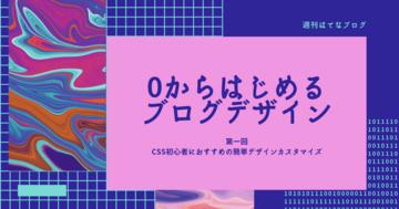 【0からはじめるブログデザイン】CSS初心者でも活用できるこだわりデザインカスタマイズの記事を集めました!