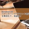 Windows10 アプリのバックグラウンド実行を無効化で、高速化!