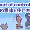 1分で覚える「out of control」の意味と使い方