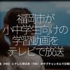 915食目「福岡市が小中学生向けの学習動画をテレビで放送」福岡放送(FBS)とテレビ西日本(TNC)のサブチャンネルで@西日本新聞