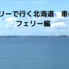 フェリーで行く北海道 マイカーの旅(フェリー編)