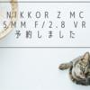 NIKKOR Z MC 105mm f/2.8 VR S 予約しました!