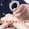 【悲報】松本あきこ、暴行で逮捕・・・