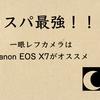 コスパ最強! 一眼レフカメラはこれだ Canon EOS kiss X7