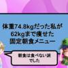 【232円】体重74.8kgだった私が62kgまで痩せたスタメン固定朝食メニュー【朝食は食べない派でした】