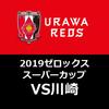【浦和レッズ】ヤバい!課題しかない!2019 ゼロックススーパーカップ 川崎戦【試合レビュー】