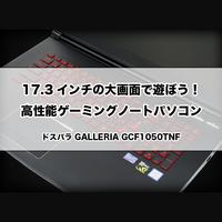 【ゲーミングPC】17.3インチの大画面の高性能ゲーミングノートパソコン! [GALLERIA GCF1050TNF]