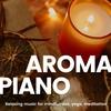 【配信アルバム】癒し効果のあるアロマリラックスピアノ -ヨガや瞑想、マインドフルネス向けBGM-