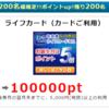 ポイントインカムでライフカードが100,000ポイント(10,000円分)!ライフ側で最大7,000円分も!