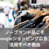 ノーブランド品こそ【Googleショッピング広告】を活用すべき理由