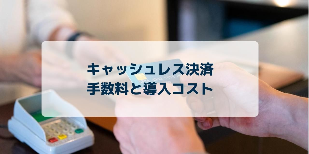 【店舗向け】キャッシュレスの決済手数料や導入コストをまとめて解説!