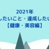 【目標】2021年に挑戦したいこと・達成したいこと【健康・美容編】