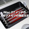 iMac 5Kのメモリを増やして快適に!iMacメモリ増設の方法と注意点!