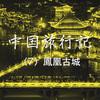 【中国旅行記 NO.7】夢の街、中国一美しい鳳凰古城を訪れる
