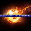 【ワールドカップ】ベルギーVS日本の結果予想してみる