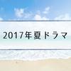 【夏ドラマ】2017年7月スタート新ドラマおすすめ一覧|主演キャスト・あらすじ・原作本紹介