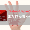 まだ作っちゃダメ!Yahoo! JAPANカード は〇月〇日に発行して最大特典をもらっちゃおう!