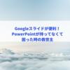 Googleスライドが便利!PowerPointを持ってなくて困った時の救世主