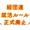 【就活】経団連「就活ルール正式に廃止!」〜人事がジレンマ!?〜