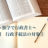 〜独学で行政書士〜 第6回 行政手続法の対象①