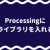 Processingに外部ライブラリを入れる方法