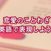 恋愛のことわざ、英語で言ってみよう!世界の有名なことわざもご紹介