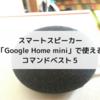 スマートスピーカー「Google Home mini」で使えるコマンドベスト5