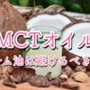 【MCTオイル】パーム油入りのオイルは避けるべき??