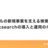クラシルの新規事業を支える検索機能!Elasticsearchの導入と運用のポイント