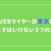 WEBライターは東京に住んではいけない3つの理由