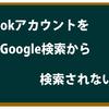 意外と知らない!?Google検索からfacebookアカウントを検索出来なくする方法!