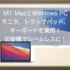 M1 MacとWindows PCでモニタ、トラックパッド、キーボードを兼用!切替機活用でシームレスに切り替えできるようになりました!