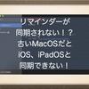 古いMacOSだとiOS、iPadOSのリマインダーと同期できない!リマインダーをアップグレードしましたって何?