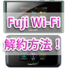 Fuji Wi-Fi解約方法!【2017年4月版】