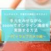 手元をみせながらzoomでオンライン講座を実施する方法〜PC+ウェブカメラ編〜