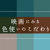 vol.70 映画にみる色使いのこだわり
