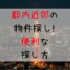 東京の物件探しって大変…あなたにピッタリ!の物件の探し方3ステップ!