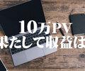 ブログで累計10万PV目前なので総額いくら稼げたのか計算してみた!