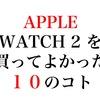 Apple Watch 2徹底レビュー。アップルウォッチを買って良かった10のコト。オススメの使いこなし術を伝授!
