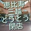 恵比寿三越、昨日でとうとう閉店。あとのお店に期待大です。