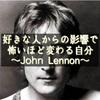 好きな人からの影響で怖いほど変わる自分~John Lennon~