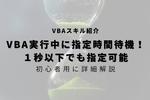 【VBA】指定時間だけ待つ方法!1秒以下でも指定可能!