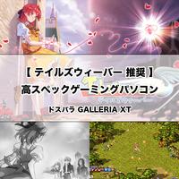 【ゲーミングPC】テイルズウィーバー 推奨の高性能ゲーミングパソコン [GALLERIA XT]