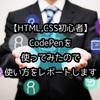 【HTML,CSS初心者】CodePenを使ってみたので使い方をレポートします