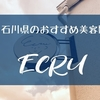 金沢で1番おすすめしたい美容室!ECRU(エクリュ)