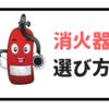 【簡単解説】消火器の選び方(薬剤の種類・サイズ・方式など)