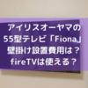 【アイリスオーヤマ】55型薄型テレビ「Fiona」レビュー。壁掛け設置の費用は?FireTVは使える?